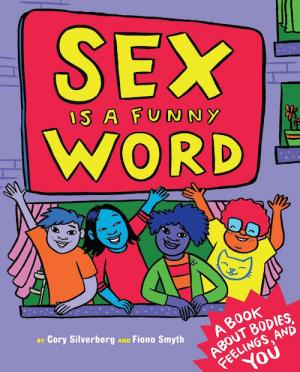 Cover of Sex is a Funny Word by Cory Silverberg, illustrated by Fiona Smyth
